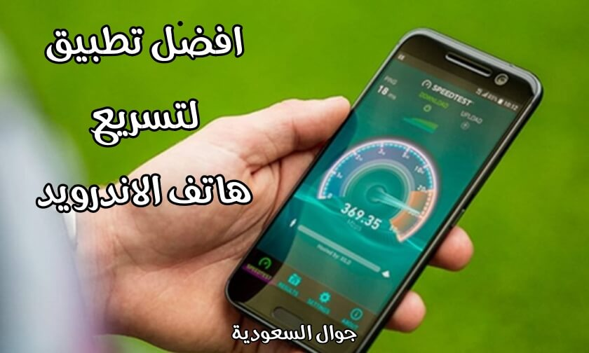 تعرف على افضل تطبيق لتسريع هاتف الاندرويد .. نزله الآن على هاتفك